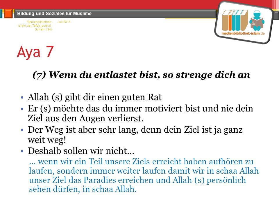 Aya 7 (7) Wenn du entlastet bist, so strenge dich an Allah (s) gibt dir einen guten Rat Er (s) möchte das du immer motiviert bist und nie dein Ziel aus den Augen verlierst.