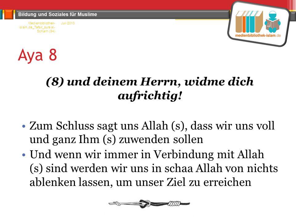 Aya 8 (8) und deinem Herrn, widme dich aufrichtig! Zum Schluss sagt uns Allah (s), dass wir uns voll und ganz Ihm (s) zuwenden sollen Und wenn wir imm