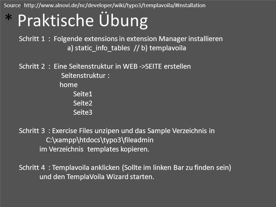 Source: http://www.alnovi.de/nc/developer/wiki/typo3/templavoila/#Installation * Praktische Übung Schritt 1 : Folgende extensions in extension Manager installieren a) static_info_tables // b) templavoila Schritt 2 : Eine Seitenstruktur in WEB ->SEITE erstellen Seitenstruktur : home Seite1 Seite2 Seite3 Schritt 3 : Exercise Files unzipen und das Sample Verzeichnis in C:\xampp\htdocs\typo3\fileadmin im Verzeichnis templates kopieren.