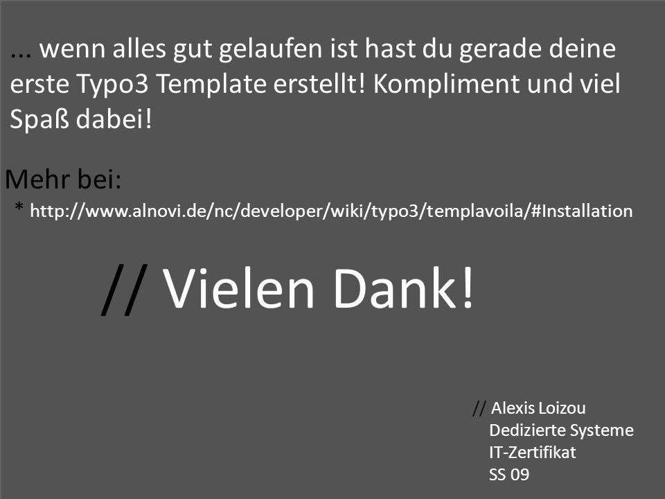 // Vielen Dank! // Alexis Loizou Dedizierte Systeme IT-Zertifikat SS 09... wenn alles gut gelaufen ist hast du gerade deine erste Typo3 Template erste