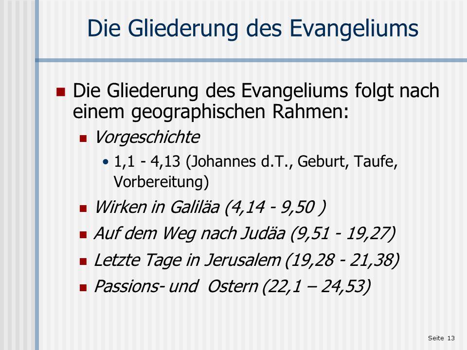 Seite 13 Die Gliederung des Evangeliums Die Gliederung des Evangeliums folgt nach einem geographischen Rahmen: Vorgeschichte 1,1 - 4,13 (Johannes d.T.