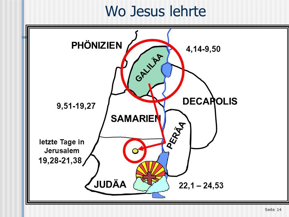 Seite 14 GALILÄA SAMARIEN JUDÄA letzte Tage in Jerusalem PERÄA DECAPOLIS PHÖNIZIEN Wo Jesus lehrte 4,14-9,50 19,28-21,38 9,51-19,27 22,1 – 24,53