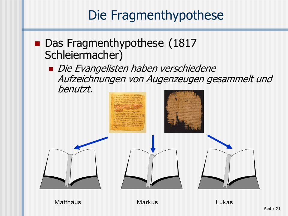 Seite 21 Die Fragmenthypothese Das Fragmenthypothese (1817 Schleiermacher) Die Evangelisten haben verschiedene Aufzeichnungen von Augenzeugen gesammel