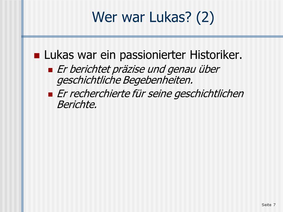 Seite 7 Wer war Lukas? (2) Lukas war ein passionierter Historiker. Er berichtet präzise und genau über geschichtliche Begebenheiten. Er recherchierte