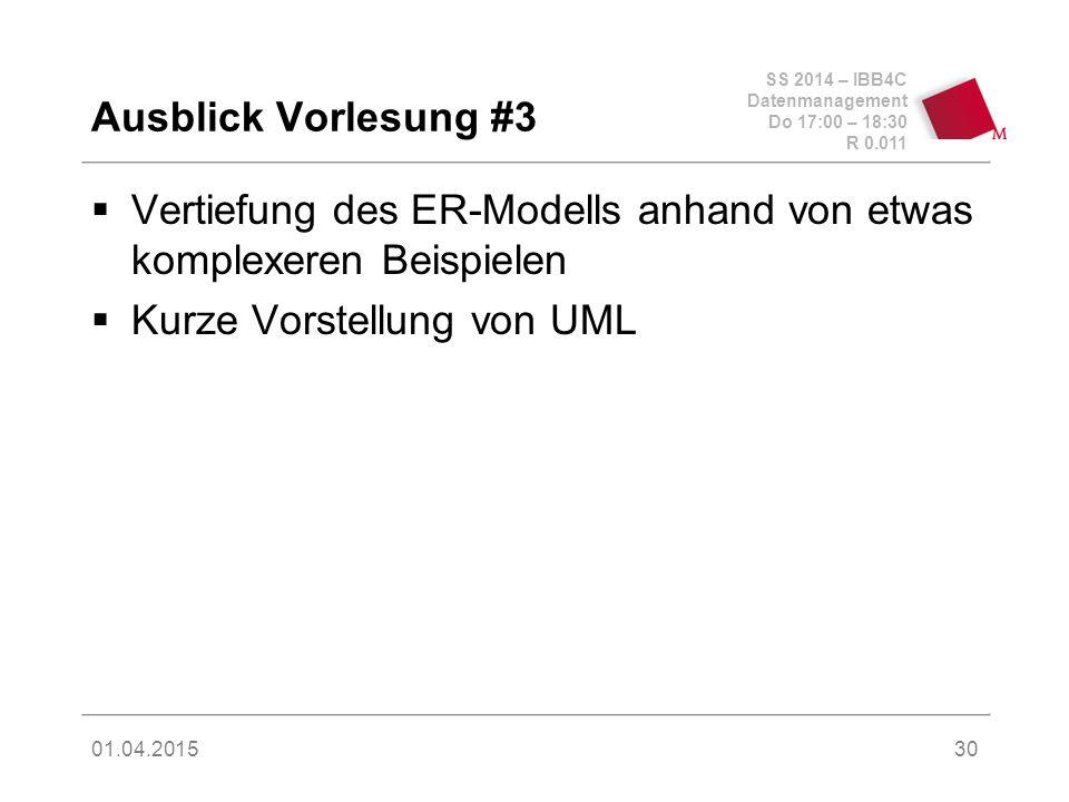 SS 2014 – IBB4C Datenmanagement Do 17:00 – 18:30 R 0.011 01.04.2015 Ausblick Vorlesung #3  Vertiefung des ER-Modells anhand von etwas komplexeren Beispielen  Kurze Vorstellung von UML 30