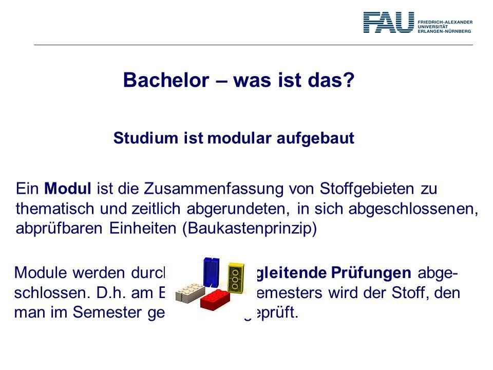 Bachelor – was ist das? Studium ist modular aufgebaut Ein Modul ist die Zusammenfassung von Stoffgebieten zu thematisch und zeitlich abgerundeten, in