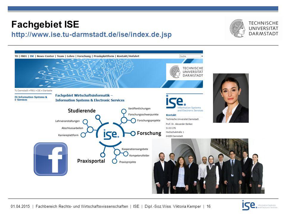 01.04.2015 | Fachbereich Rechts- und Wirtschaftswissenschaften | ISE | Dipl.-Soz.Wiss. Viktoria Kemper | 16 Fachgebiet ISE http://www.ise.tu-darmstadt