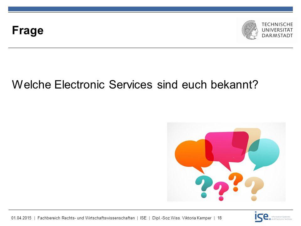 01.04.2015 | Fachbereich Rechts- und Wirtschaftswissenschaften | ISE | Dipl.-Soz.Wiss. Viktoria Kemper | 18 Frage Welche Electronic Services sind euch