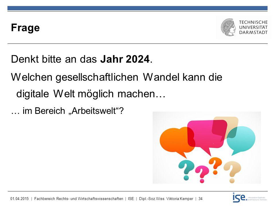 01.04.2015 | Fachbereich Rechts- und Wirtschaftswissenschaften | ISE | Dipl.-Soz.Wiss. Viktoria Kemper | 34 Frage Denkt bitte an das Jahr 2024. Welche