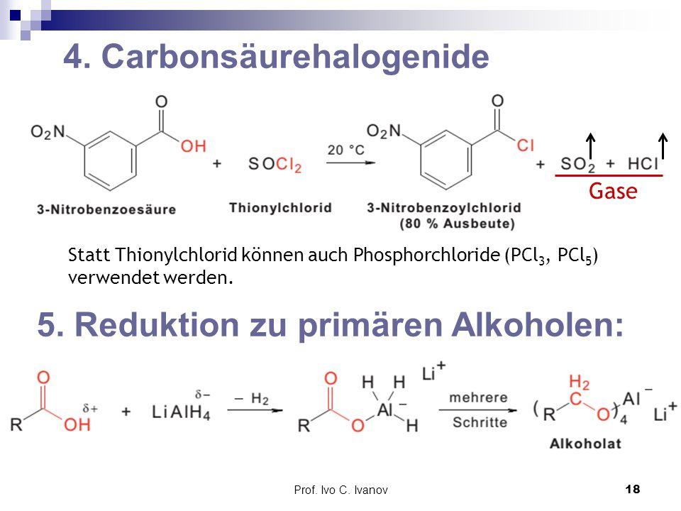 Prof. Ivo C. Ivanov18 4. Carbonsäurehalogenide Statt Thionylchlorid können auch Phosphorchloride (PCl 3, PCl 5 ) verwendet werden. 5. Reduktion zu pri