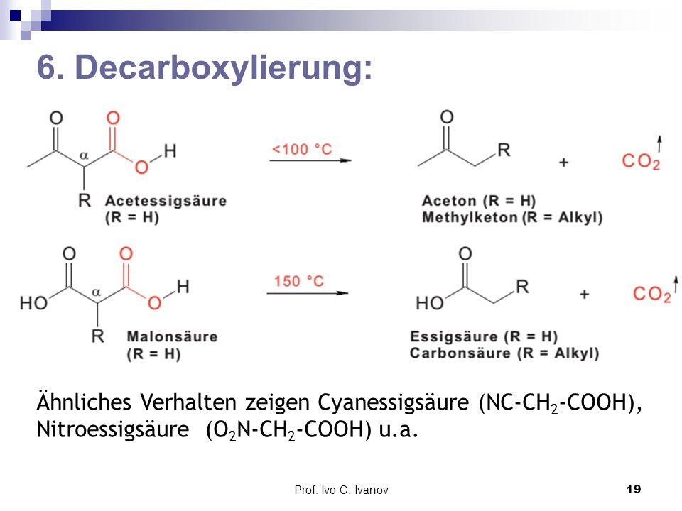 Prof. Ivo C. Ivanov19 6. Decarboxylierung: Ähnliches Verhalten zeigen Cyanessigsäure (NC-CH 2 -COOH), Nitroessigsäure (O 2 N-CH 2 -COOH) u.a.