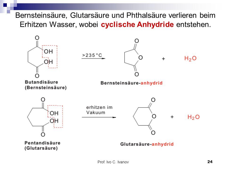 Prof. Ivo C. Ivanov24 Bernsteinsäure, Glutarsäure und Phthalsäure verlieren beim Erhitzen Wasser, wobei cyclische Anhydride entstehen.