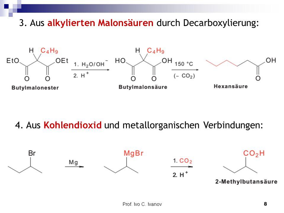 Prof. Ivo C. Ivanov8 3. Aus alkylierten Malonsäuren durch Decarboxylierung: 4. Aus Kohlendioxid und metallorganischen Verbindungen: