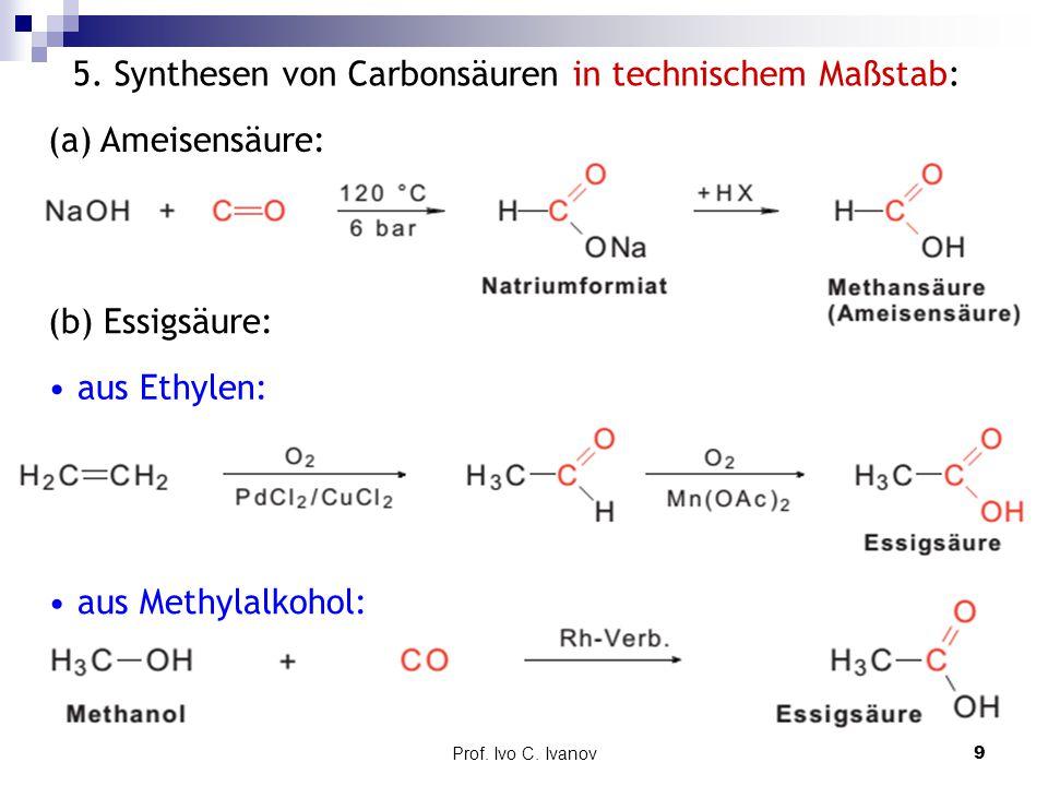 Prof. Ivo C. Ivanov9 5. Synthesen von Carbonsäuren in technischem Maßstab: (a) Ameisensäure: (b) Essigsäure: aus Ethylen: aus Methylalkohol: