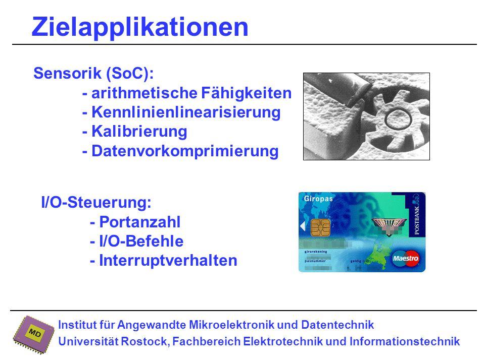 Institut für Angewandte Mikroelektronik und Datentechnik Universität Rostock, Fachbereich Elektrotechnik und Informationstechnik Zielapplikationen I/O-Steuerung: - Portanzahl - I/O-Befehle - Interruptverhalten Sensorik (SoC): - arithmetische Fähigkeiten - Kennlinienlinearisierung - Kalibrierung - Datenvorkomprimierung