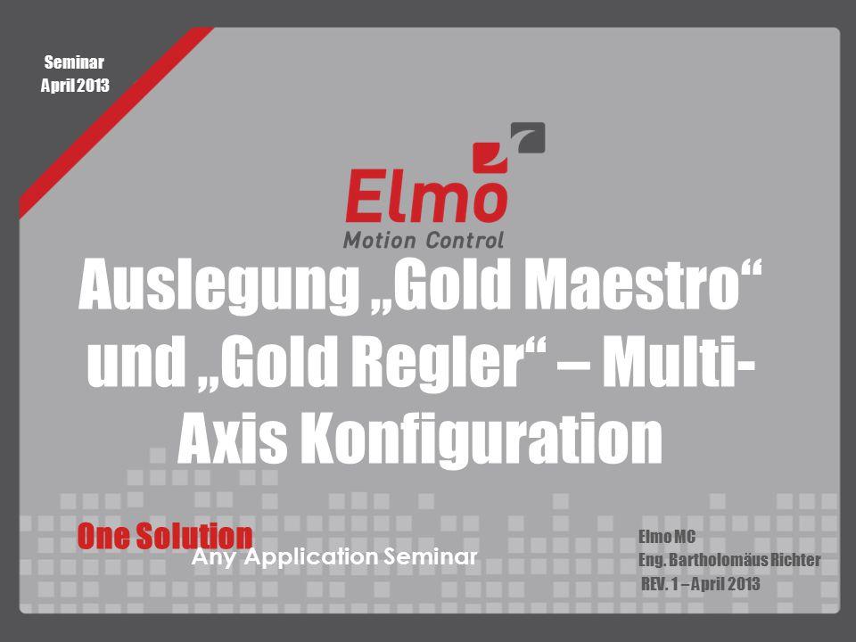 "Auslegung ""Gold Maestro"" und ""Gold Regler"" – Multi- Axis Konfiguration Elmo MC Eng. Bartholomäus Richter REV. 1 – April 2013 One Solution Any Applicat"
