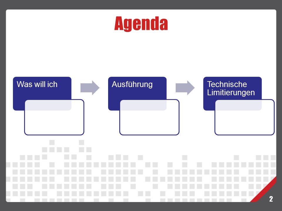 Agenda 2 Was will ichAusführungTechnische Limitierungen