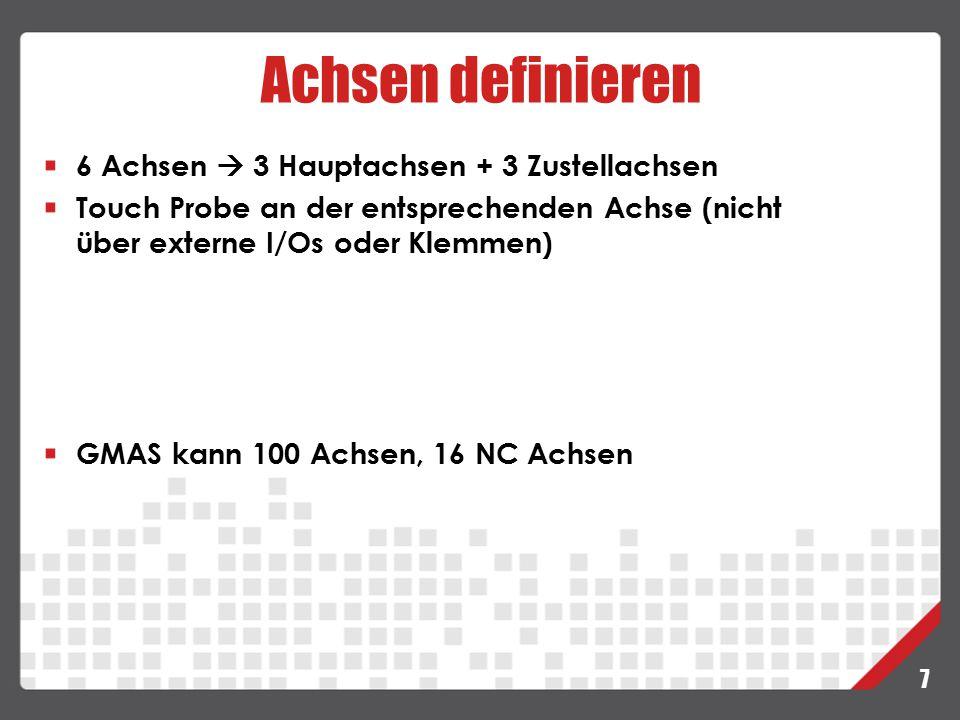 Achsen definieren 7 6 Achsen  3 Hauptachsen + 3 Zustellachsen Touch Probe an der entsprechenden Achse (nicht über externe I/Os oder Klemmen) GMAS kan