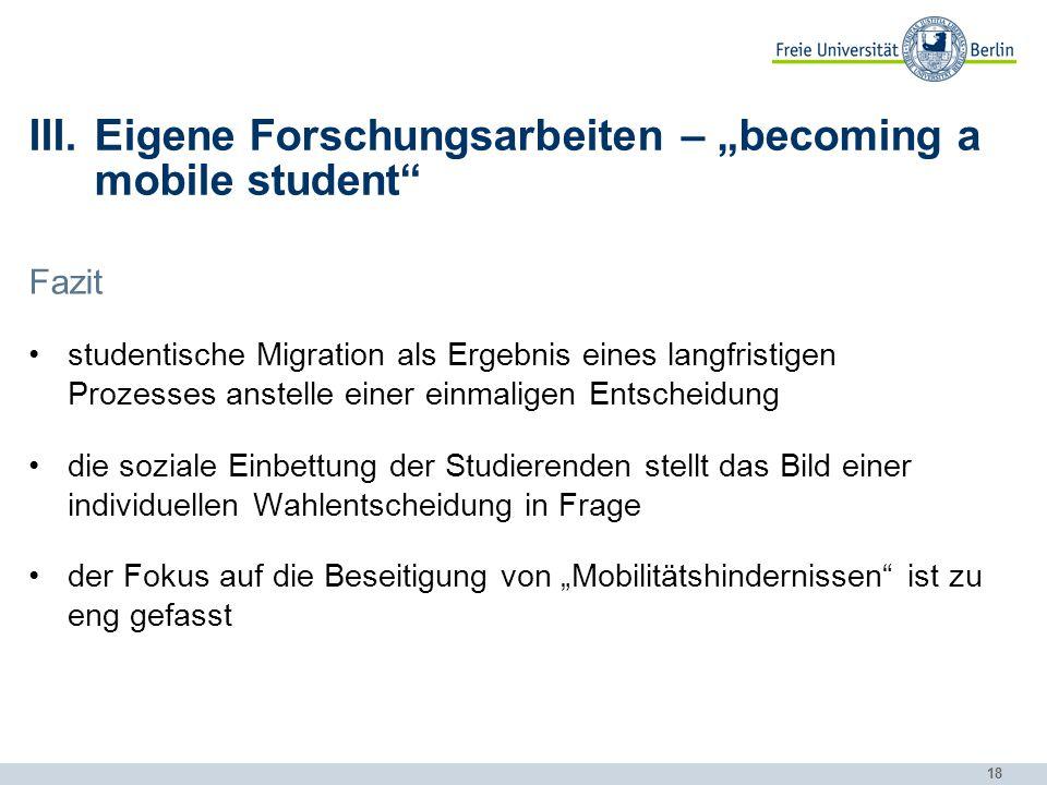 """18 III.Eigene Forschungsarbeiten – """"becoming a mobile student"""" Fazit studentische Migration als Ergebnis eines langfristigen Prozesses anstelle einer"""