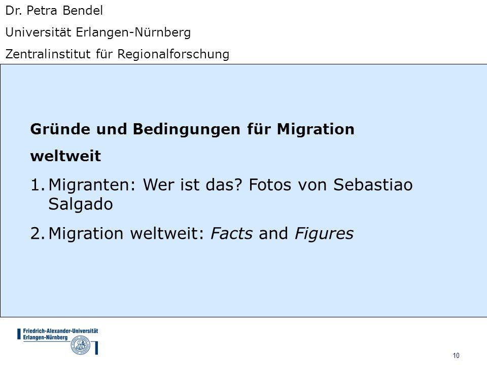 10 Dr. Petra Bendel Universität Erlangen-Nürnberg Zentralinstitut für Regionalforschung Gründe und Bedingungen für Migration weltweit 1.Migranten: Wer