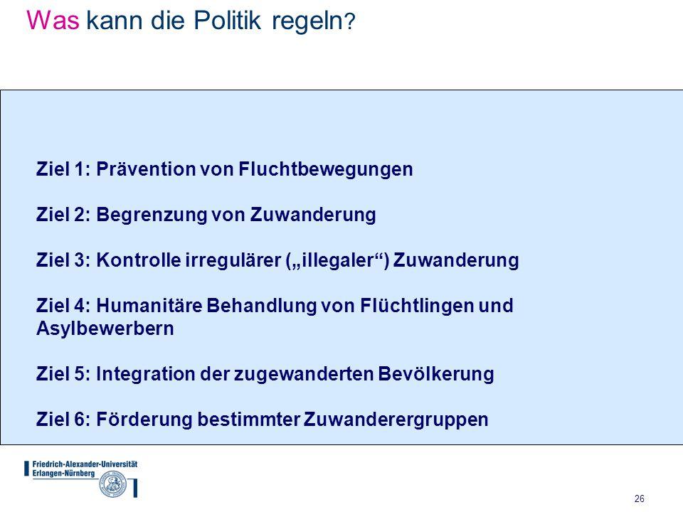 """26 Was kann die Politik regeln ? Ziel 1: Prävention von Fluchtbewegungen Ziel 2: Begrenzung von Zuwanderung Ziel 3: Kontrolle irregulärer (""""illegaler"""""""