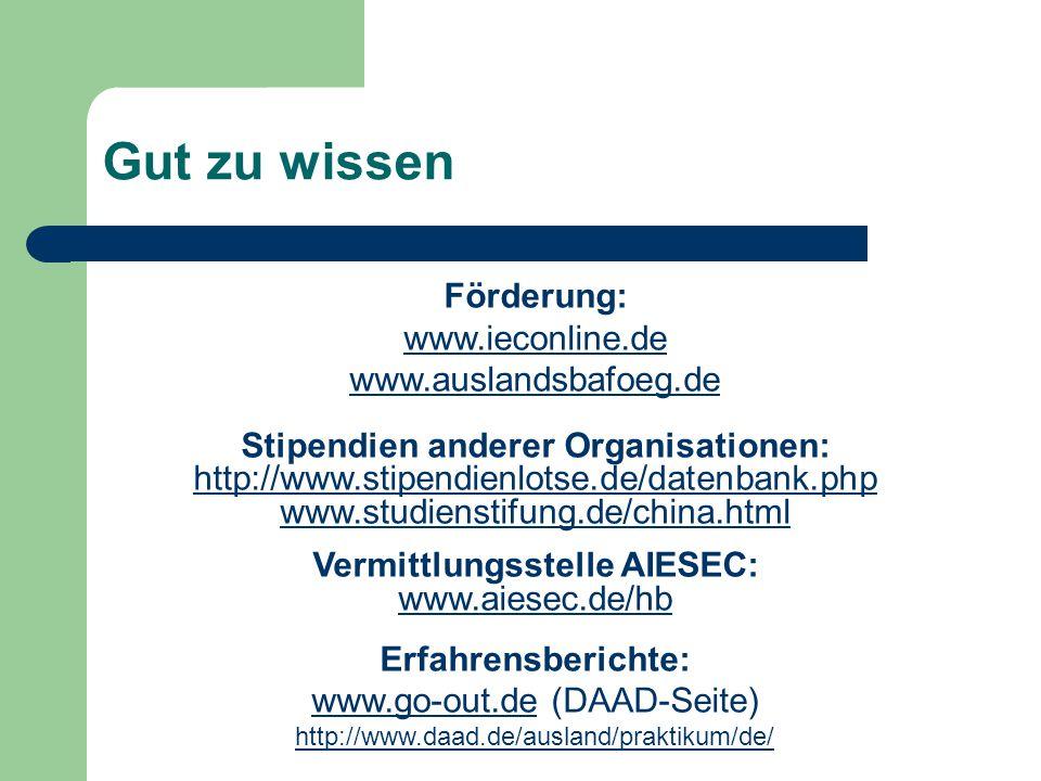 Gut zu wissen Förderung: www.ieconline.de www.auslandsbafoeg.de Stipendien anderer Organisationen: http://www.stipendienlotse.de/datenbank.php www.studienstifung.de/china.html Vermittlungsstelle AIESEC: www.aiesec.de/hb Erfahrensberichte: www.go-out.dewww.go-out.de (DAAD-Seite) http://www.daad.de/ausland/praktikum/de/