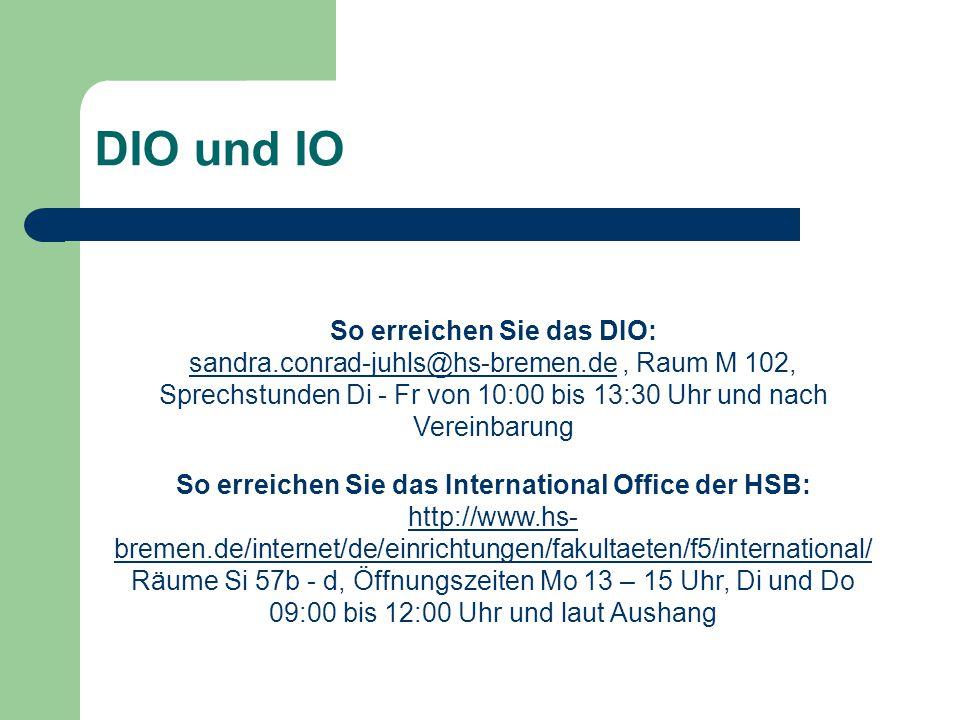 DIO und IO So erreichen Sie das DIO: sandra.conrad-juhls@hs-bremen.desandra.conrad-juhls@hs-bremen.de, Raum M 102, Sprechstunden Di - Fr von 10:00 bis 13:30 Uhr und nach Vereinbarung So erreichen Sie das International Office der HSB: http://www.hs- bremen.de/internet/de/einrichtungen/fakultaeten/f5/international/ Räume Si 57b - d, Öffnungszeiten Mo 13 – 15 Uhr, Di und Do 09:00 bis 12:00 Uhr und laut Aushang