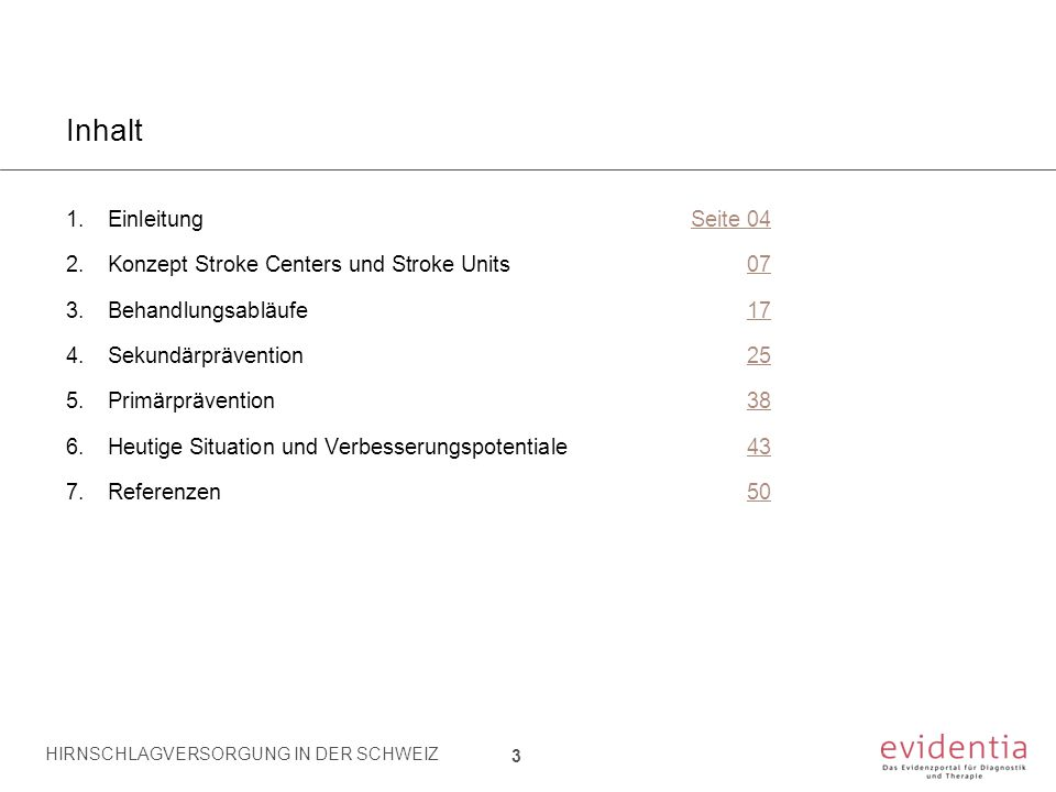 Inhalt 1.EinleitungSeite 04 2.Konzept Stroke Centers und Stroke Units07 3.Behandlungsabläufe17 4.Sekundärprävention25 5.Primärprävention38 6.Heutige Situation und Verbesserungspotentiale43 7.Referenzen50 24 HIRNSCHLAGVERSORGUNG IN DER SCHWEIZ