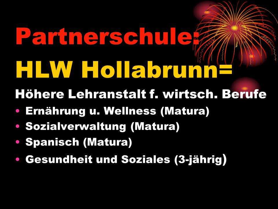 Partnerschule: HLW Hollabrunn= Höhere Lehranstalt f. wirtsch. Berufe Ernährung u. Wellness (Matura) Sozialverwaltung (Matura) Spanisch (Matura) Gesund