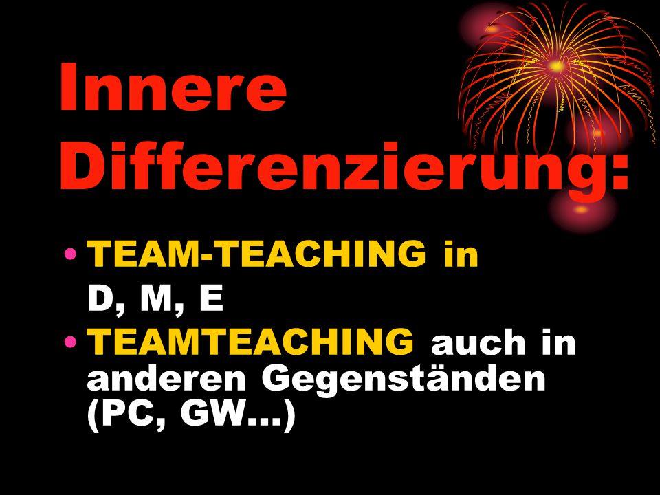 TEAM-TEACHING in D, M, E TEAMTEACHING auch in anderen Gegenständen (PC, GW…) Innere Differenzierung: