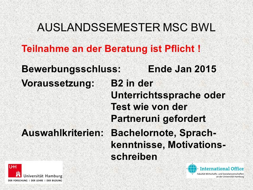 AUSLANDSSEMESTER MSC BWL Teilnahme an der Beratung ist Pflicht ! Bewerbungsschluss: Ende Jan 2015 Voraussetzung: B2 in der Unterrichtssprache oder Tes