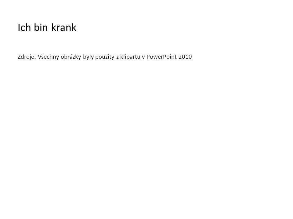 Ich bin krank Zdroje: Všechny obrázky byly použity z klipartu v PowerPoint 2010