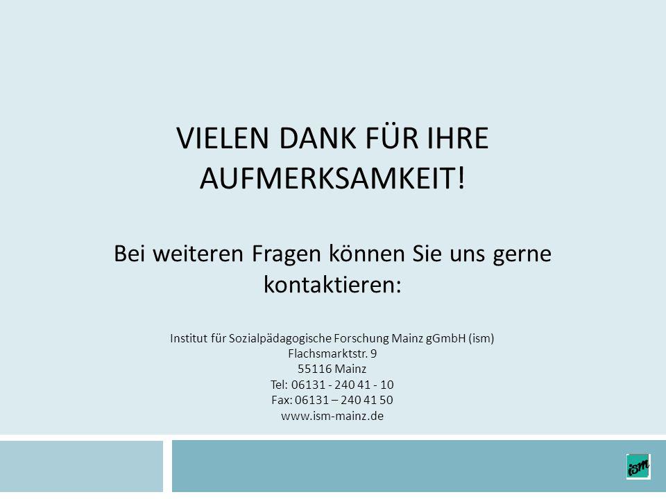 VIELEN DANK FÜR IHRE AUFMERKSAMKEIT! Bei weiteren Fragen können Sie uns gerne kontaktieren: Institut für Sozialpädagogische Forschung Mainz gGmbH (ism