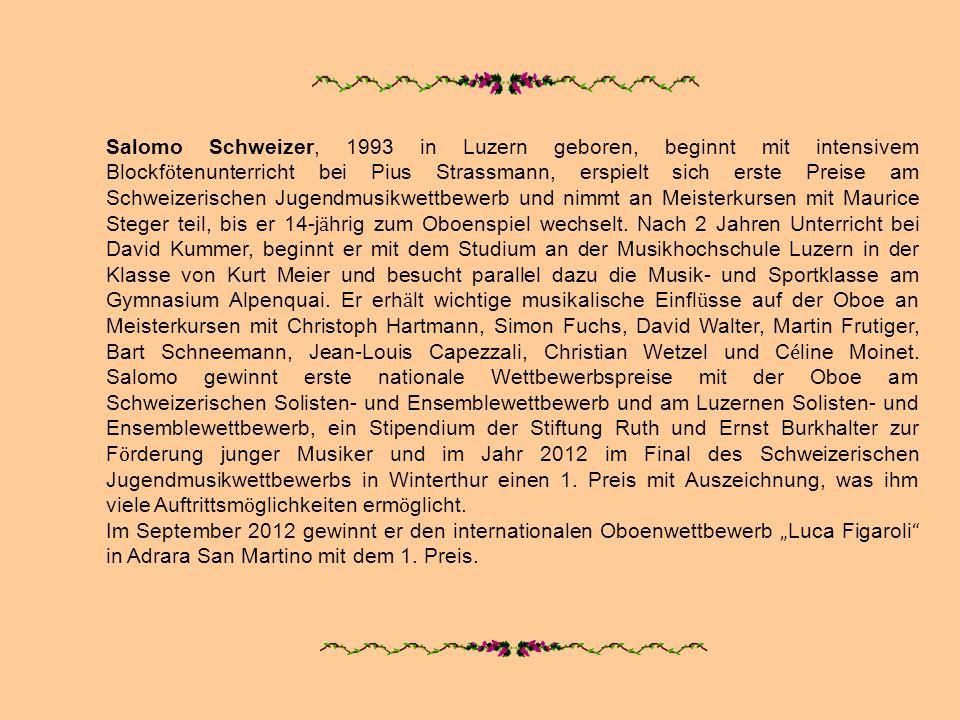 Salomo Schweizer, 1993 in Luzern geboren, beginnt mit intensivem Blockf ö tenunterricht bei Pius Strassmann, erspielt sich erste Preise am Schweizeris
