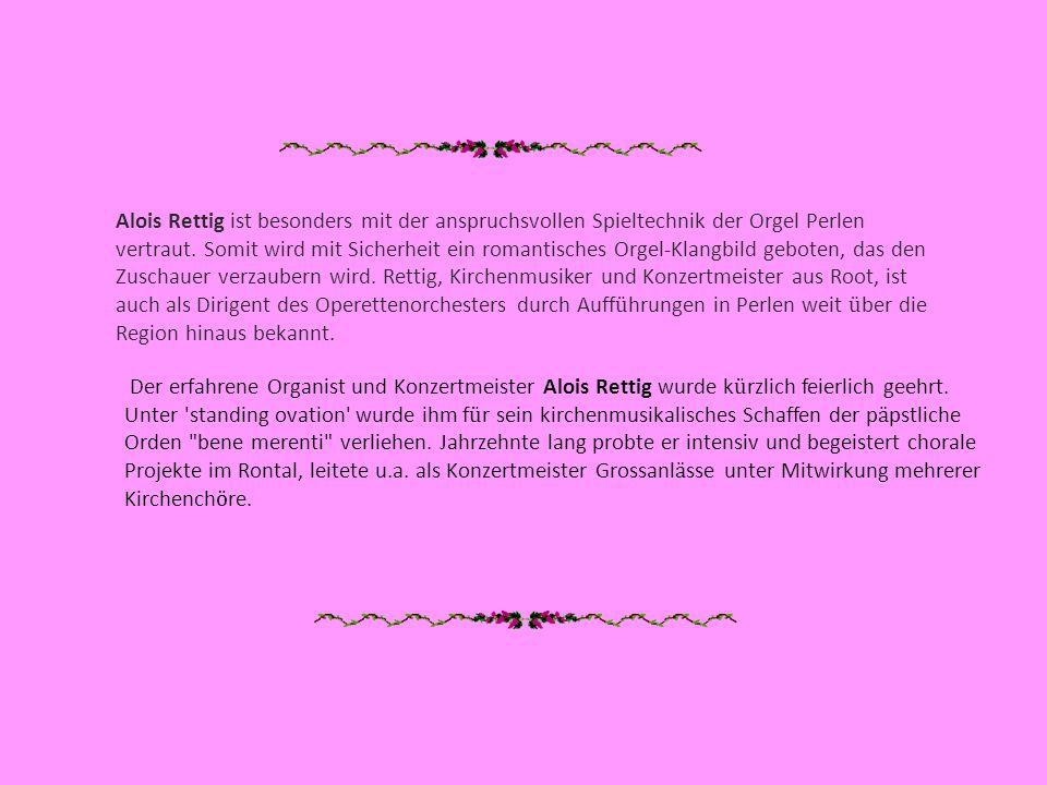 Alois Rettig ist besonders mit der anspruchsvollen Spieltechnik der Orgel Perlen vertraut. Somit wird mit Sicherheit ein romantisches Orgel-Klangbild