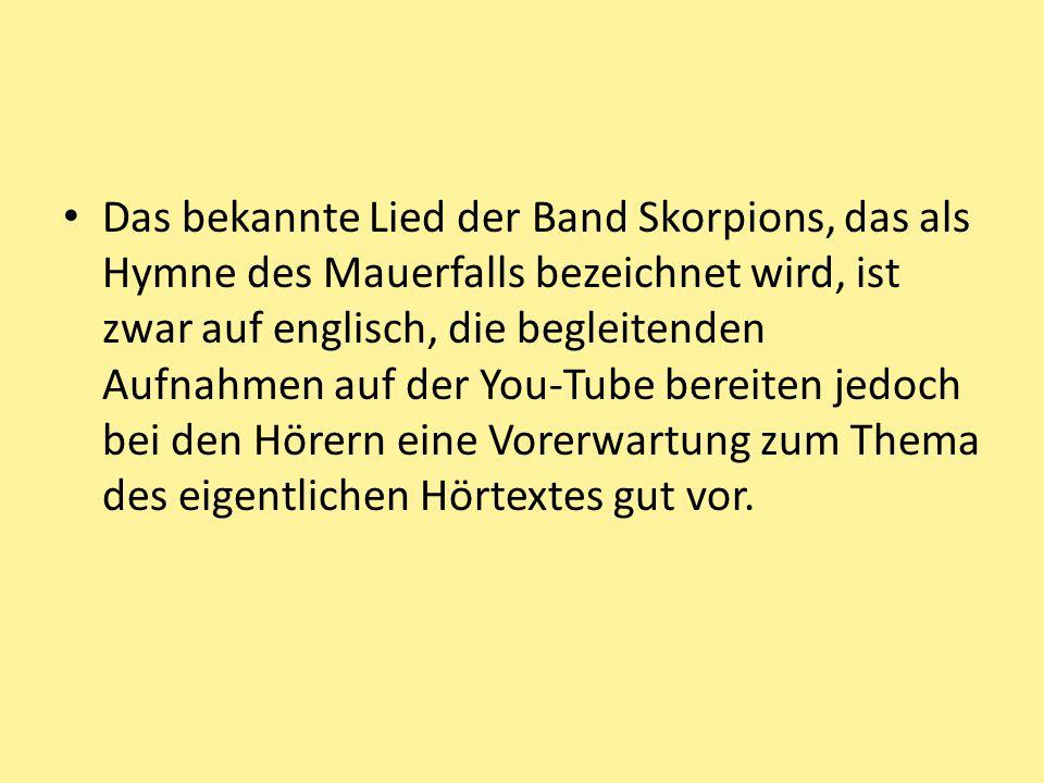 Das bekannte Lied der Band Skorpions, das als Hymne des Mauerfalls bezeichnet wird, ist zwar auf englisch, die begleitenden Aufnahmen auf der You-Tube bereiten jedoch bei den Hörern eine Vorerwartung zum Thema des eigentlichen Hörtextes gut vor.