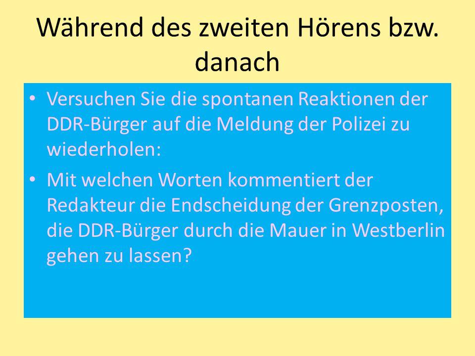 Während des zweiten Hörens bzw. danach Versuchen Sie die spontanen Reaktionen der DDR-Bürger auf die Meldung der Polizei zu wiederholen: Mit welchen W
