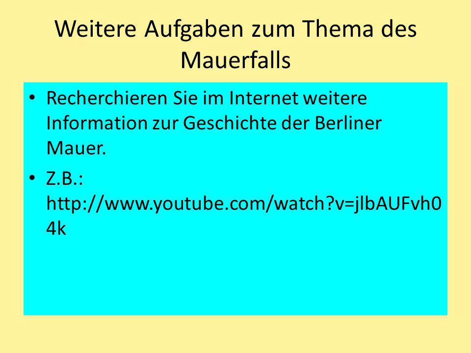 Weitere Aufgaben zum Thema des Mauerfalls Recherchieren Sie im Internet weitere Information zur Geschichte der Berliner Mauer. Z.B.: http://www.youtub