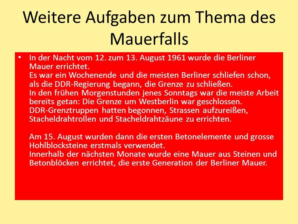 Weitere Aufgaben zum Thema des Mauerfalls In der Nacht vom 12. zum 13. August 1961 wurde die Berliner Mauer errichtet. Es war ein Wochenende und die m