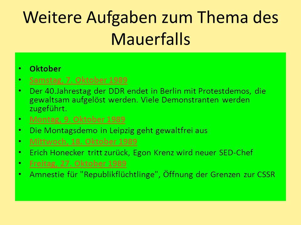 Weitere Aufgaben zum Thema des Mauerfalls Oktober Samstag, 7. Oktober 1989 Der 40.Jahrestag der DDR endet in Berlin mit Protestdemos, die gewaltsam au