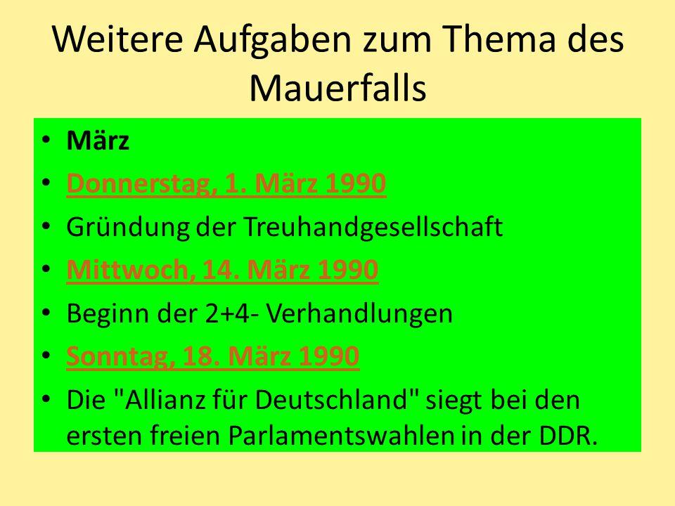 Weitere Aufgaben zum Thema des Mauerfalls März Donnerstag, 1. März 1990 Gründung der Treuhandgesellschaft Mittwoch, 14. März 1990 Beginn der 2+4- Verh