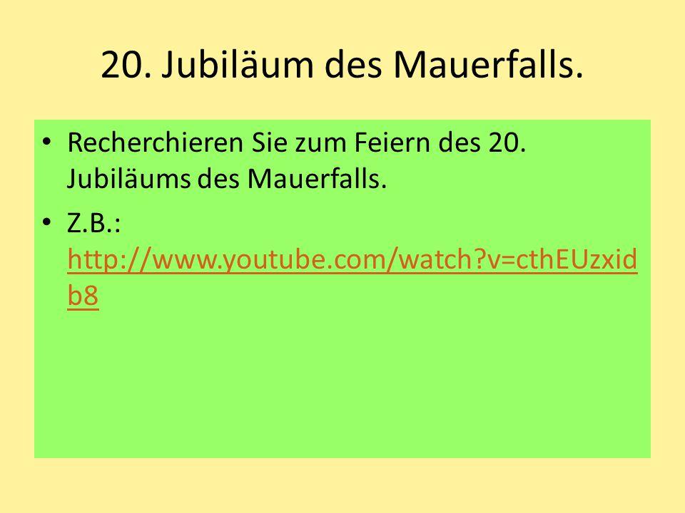 20. Jubiläum des Mauerfalls. Recherchieren Sie zum Feiern des 20. Jubiläums des Mauerfalls. Z.B.: http://www.youtube.com/watch?v=cthEUzxid b8 http://w