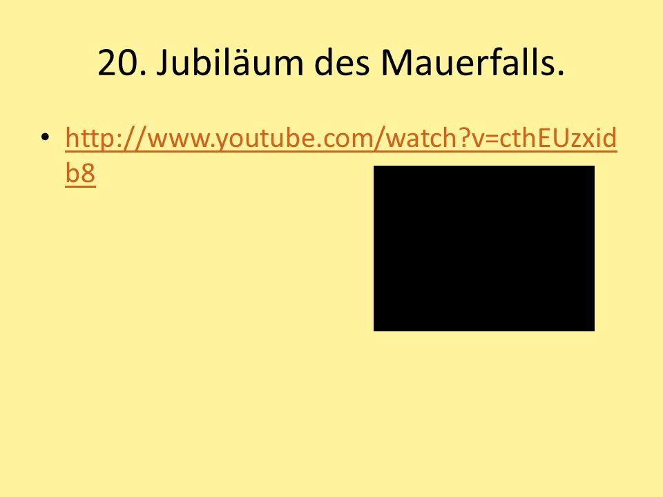 20. Jubiläum des Mauerfalls. http://www.youtube.com/watch?v=cthEUzxid b8 http://www.youtube.com/watch?v=cthEUzxid b8