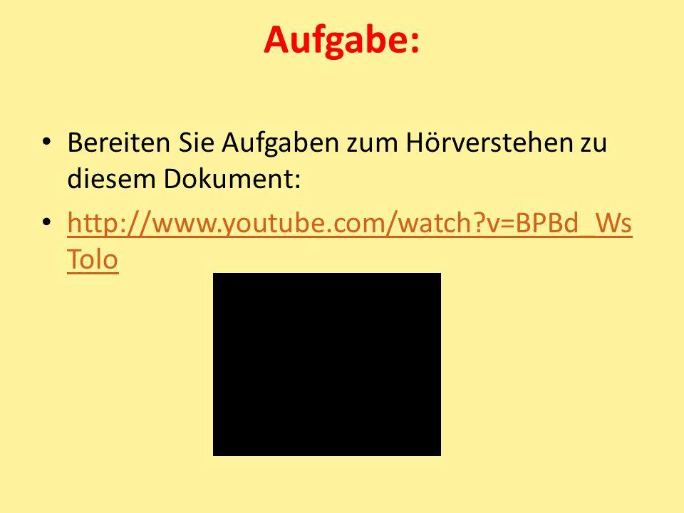 Aufgabe: Bereiten Sie Aufgaben zum Hörverstehen zu diesem Dokument: http://www.youtube.com/watch?v=BPBd_Ws Tolo http://www.youtube.com/watch?v=BPBd_Ws