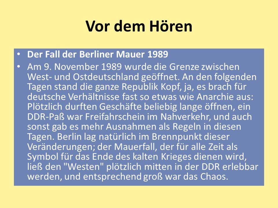 Vor dem Hören Der Fall der Berliner Mauer 1989 Am 9. November 1989 wurde die Grenze zwischen West- und Ostdeutschland geöffnet. An den folgenden Tagen