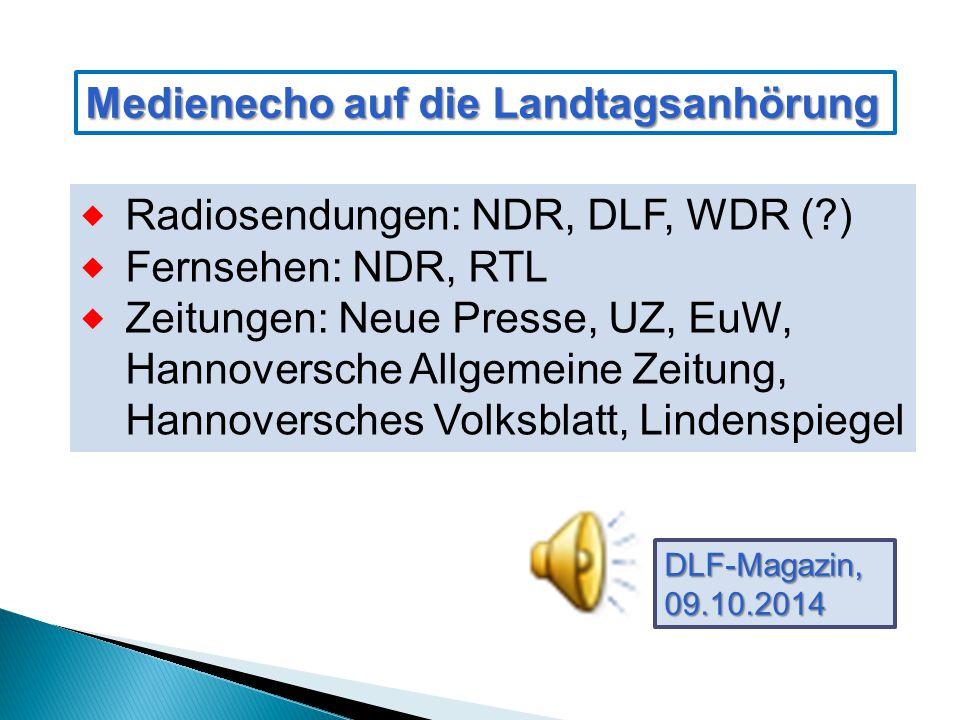 Medienecho auf die Landtagsanhörung  Radiosendungen: NDR, DLF, WDR ( )  Fernsehen: NDR, RTL  Zeitungen: Neue Presse, UZ, EuW, Hannoversche Allgemeine Zeitung, Hannoversches Volksblatt, Lindenspiegel DLF-Magazin,09.10.2014