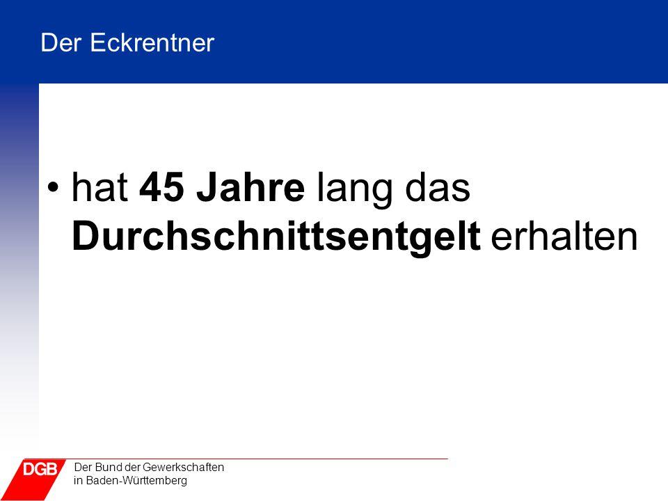Der Bund der Gewerkschaften in Baden-Württemberg Der Eckrentner hat 45 Jahre lang das Durchschnittsentgelt erhalten