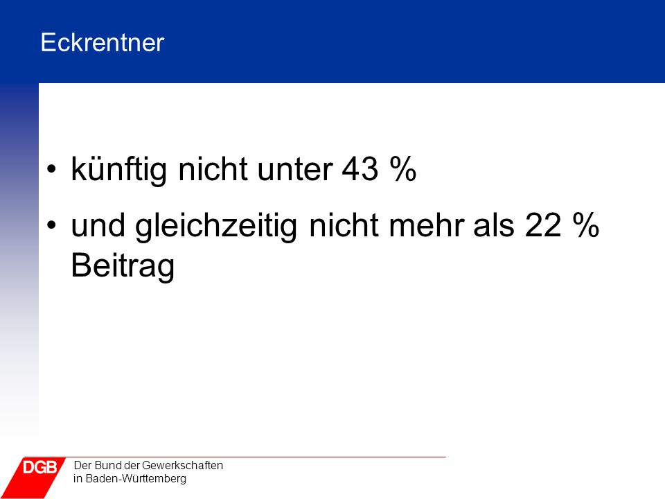 Der Bund der Gewerkschaften in Baden-Württemberg Eckrentner künftig nicht unter 43 % und gleichzeitig nicht mehr als 22 % Beitrag
