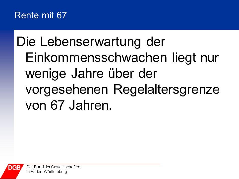 Der Bund der Gewerkschaften in Baden-Württemberg Rente mit 67 Die Lebenserwartung der Einkommensschwachen liegt nur wenige Jahre über der vorgesehenen