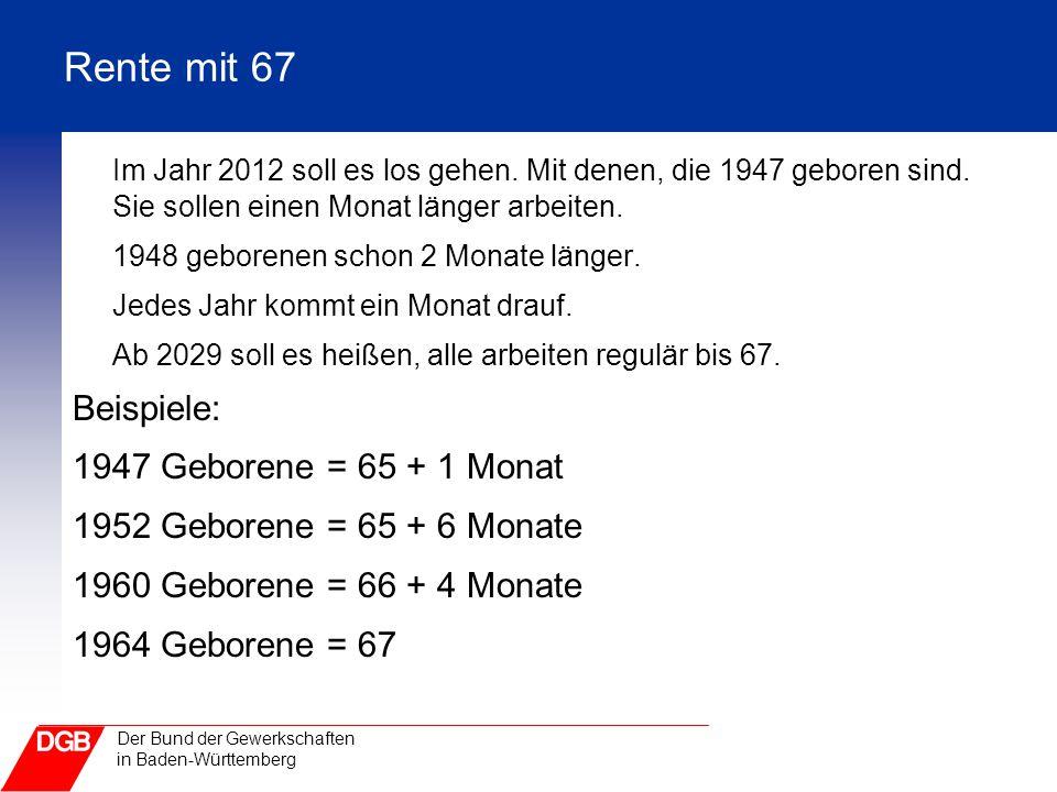 Der Bund der Gewerkschaften in Baden-Württemberg Rente mit 67 Im Jahr 2012 soll es los gehen. Mit denen, die 1947 geboren sind. Sie sollen einen Monat